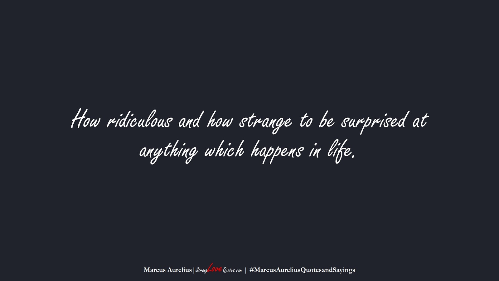 How ridiculous and how strange to be surprised at anything which happens in life. (Marcus Aurelius);  #MarcusAureliusQuotesandSayings