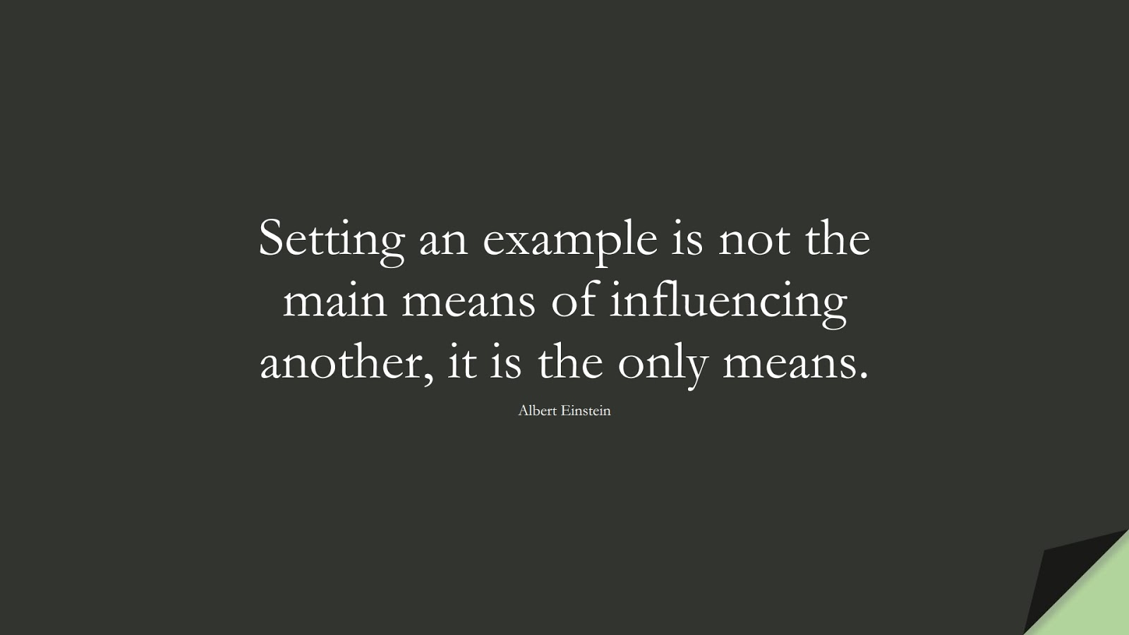 Setting an example is not the main means of influencing another, it is the only means. (Albert Einstein);  #AlbertEnsteinQuotes