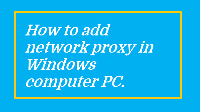 How to add network proxy in Windows computer PC.