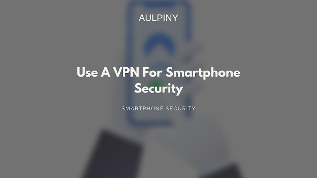 Use A VPN For Smartphone Security