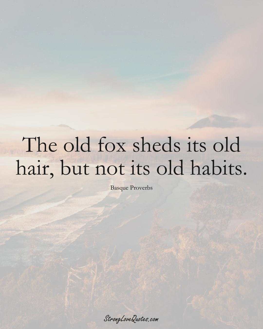 The old fox sheds its old hair, but not its old habits. (Basque Sayings);  #EuropeanSayings