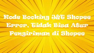 Kode Booking J&T Shopee Error, Tidak Bisa Atur Pengiriman di Shopee