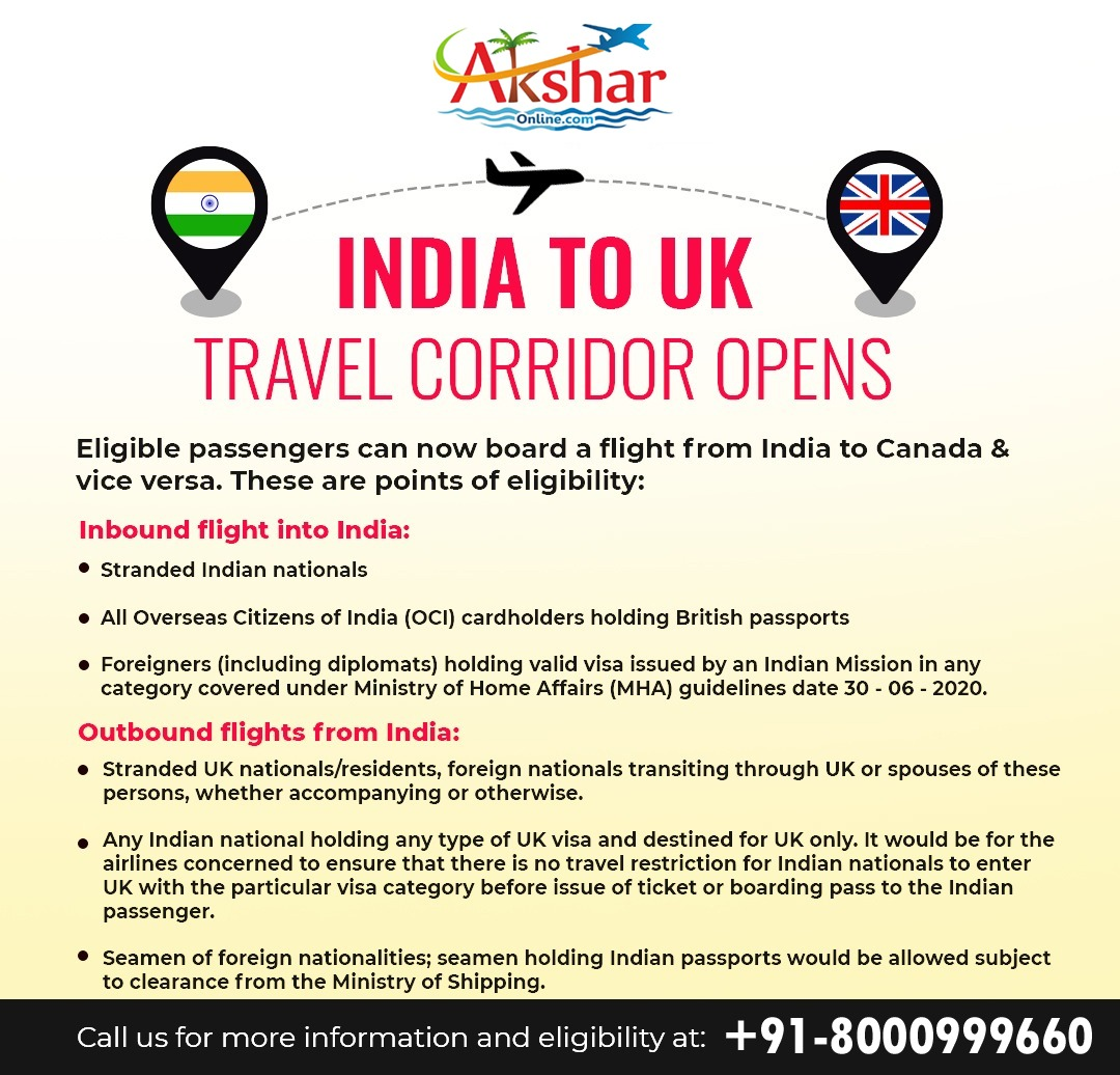 INDIA TO UK TRAVEL CORRIDOR OPENS   Eligible passengers can now board a flight from India to Canada & vice versa. These are points of eligibility: Inbound flight into India: • Stranded Indian nationals  • All Overseas Citizens of India (OCI) cardholders holding British passports  • Foreigners (including diplomats) holding valid visa issued by an Indian Mission in any category covered under Ministry of Home Affairs (MHA) guidelines date 30 - 06 - 2020. Outbound flights from India: • Stranded UK nationals/residents, foreign nationals transiting through UK or spouses of these persons, whether accompanying or otherwise.  • Any Indian national holding any type of UK visa and destined for UK only. It would be for the airlines concerned to ensure that there is no travel restriction for Indian nationals to enter UK with the particular visa category before issue of ticket or boarding pass to the Indian passenger.  • Seamen of foreign nationalities; seamen holding Indian passports would be allowed subject to clearance from the Ministry of Shipping.  Call us for more information and eligibility at: +91-8000999660