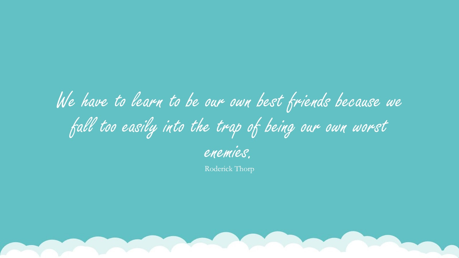 We have to learn to be our own best friends because we fall too easily into the trap of being our own worst enemies. (Roderick Thorp);  #InspirationalQuotes