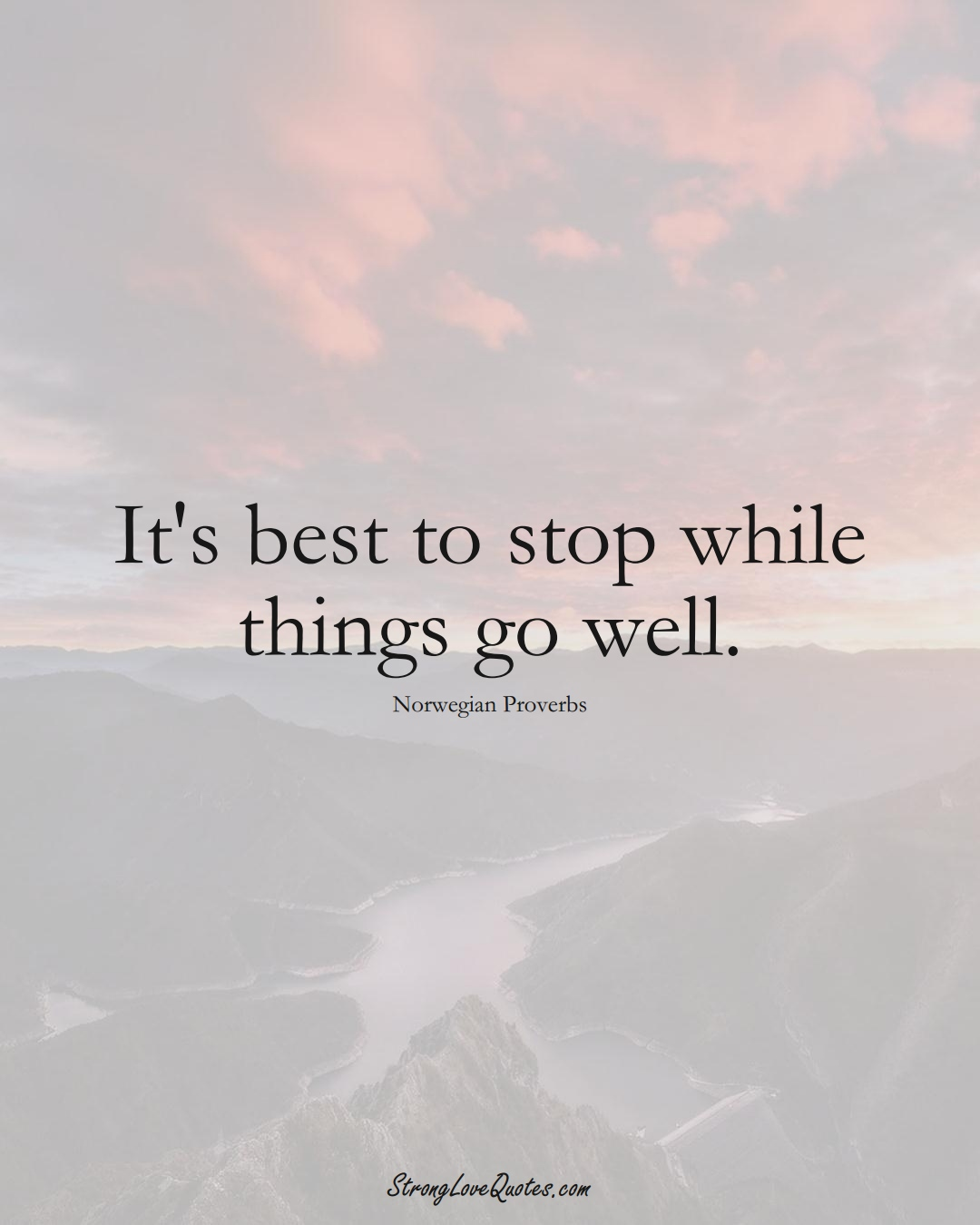 It's best to stop while things go well. (Norwegian Sayings);  #EuropeanSayings