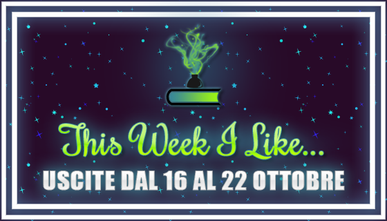 This Week I Like... dal 16 al 22 Ottobre