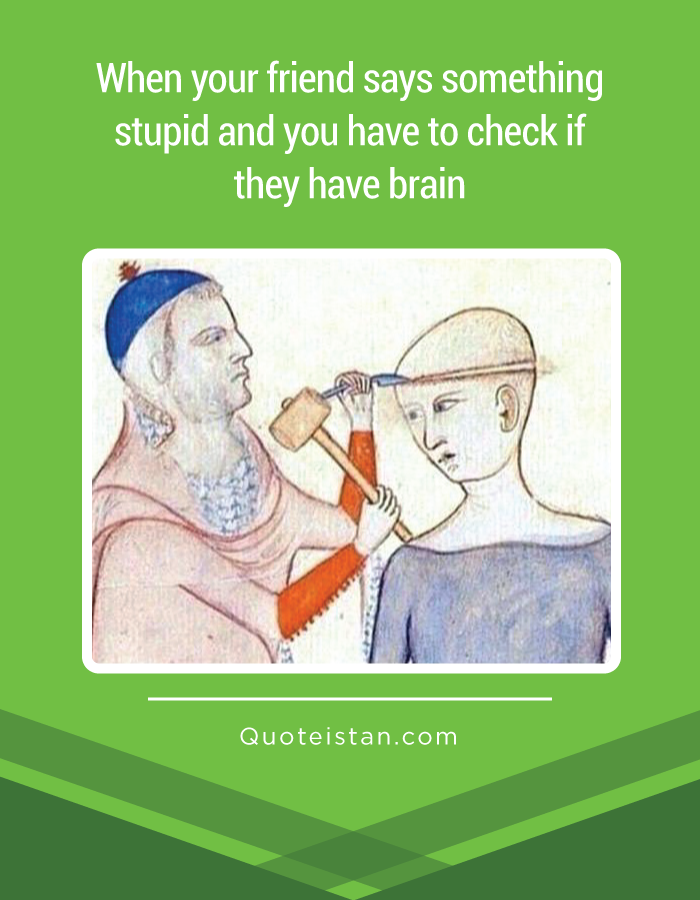When your friend says something stupid and you have to check if they have brain