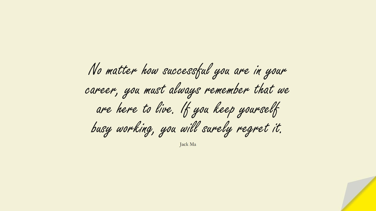 No matter how successful you are in your career, you must always remember that we are here to live. If you keep yourself busy working, you will surely regret it. (Jack Ma);  #SuccessQuotes