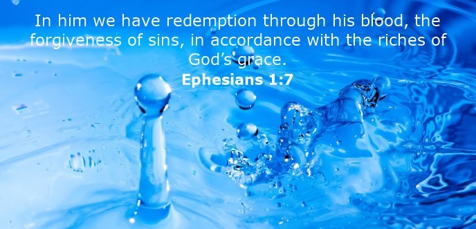 In him we have redemption through his blood, the forgiveness of sins, in accordance with the riches of God's grace.