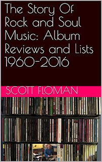 The Story Of Rock and Soul Music: Album Reviews and Lists 1960-2016 by Scott Floman