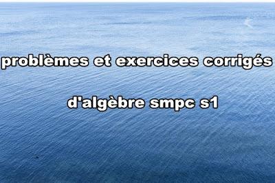 problèmes et exercices corrigés d'algèbre 1 smpc s1