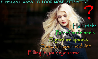 FIVE INSTANT WAYS TO LOOK MORE ATTRACTIVE