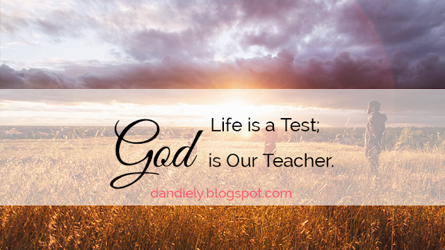 Life is a Test; God is Our Teacher.