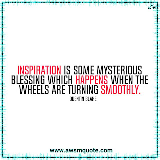 Quentin Blake - Inspiration is some mysterious blessing which happens when the wheels are turning smoothly.