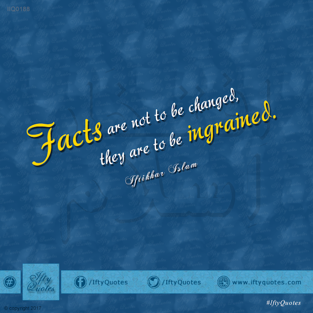 Ifty Quotes: Facts are not to be changed, they are to be ingrained - Iftikhar Islam