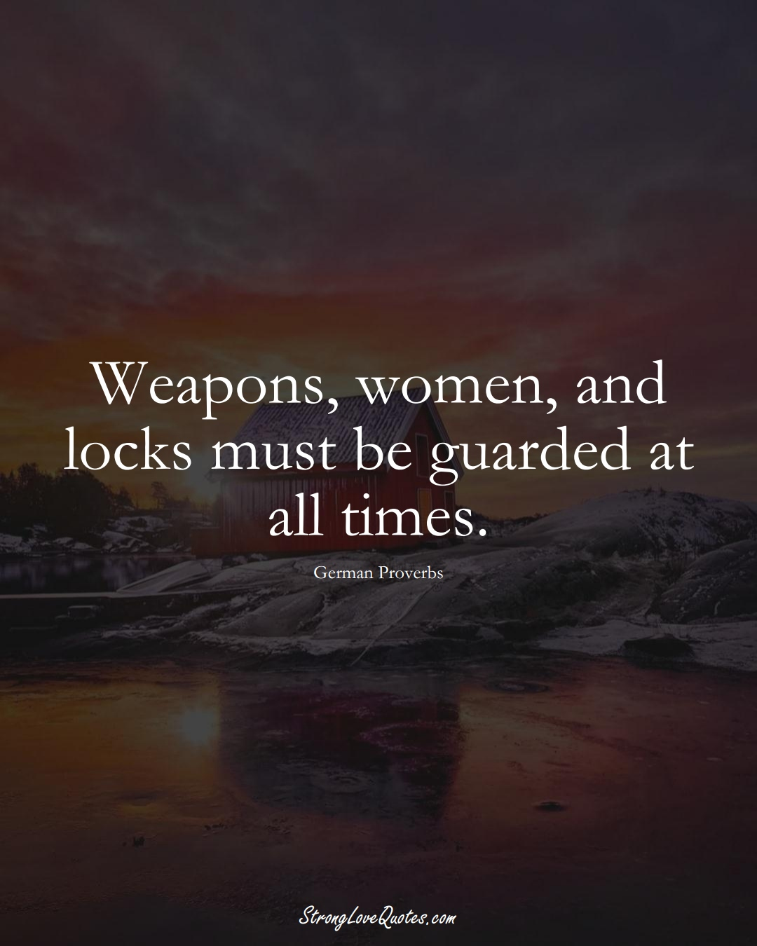 Weapons, women, and locks must be guarded at all times. (German Sayings);  #EuropeanSayings