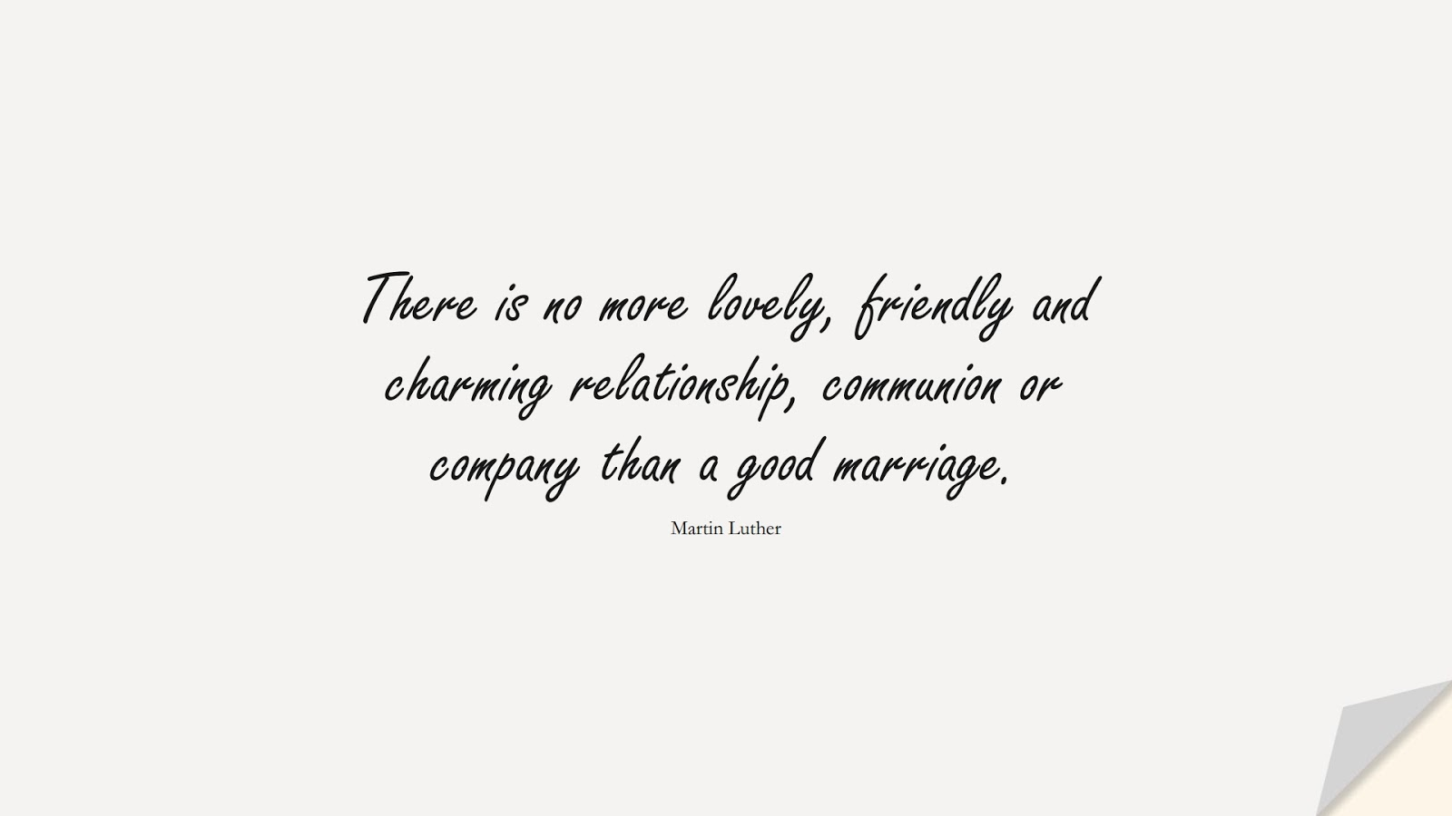 There is no more lovely, friendly and charming relationship, communion or company than a good marriage. (Martin Luther);  #RelationshipQuotes