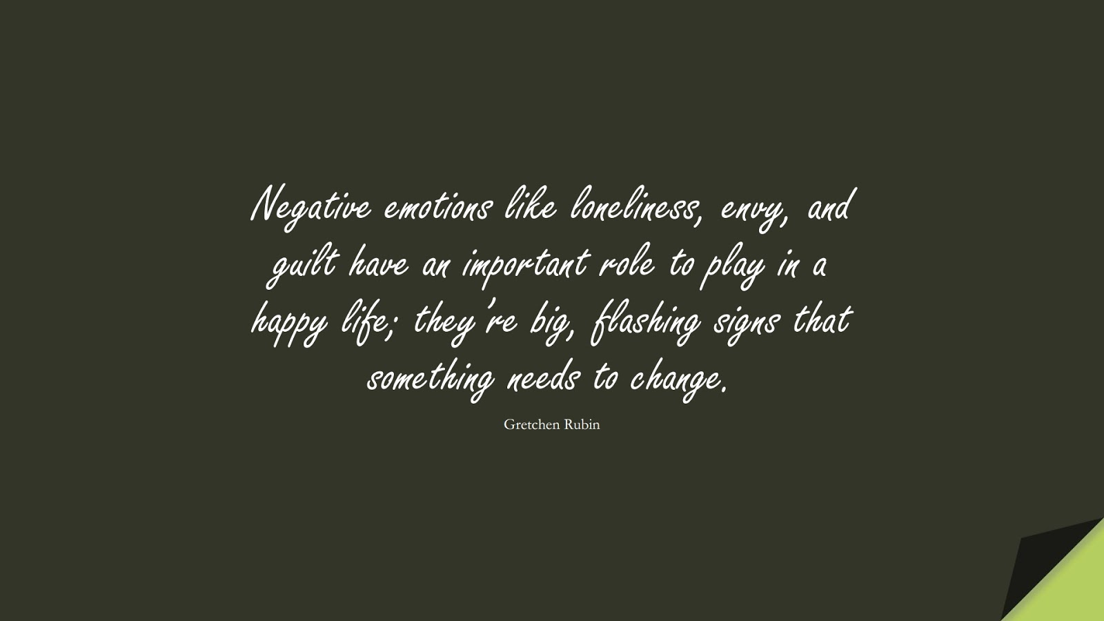 Negative emotions like loneliness, envy, and guilt have an important role to play in a happy life; they're big, flashing signs that something needs to change. (Gretchen Rubin);  #ChangeQuotes