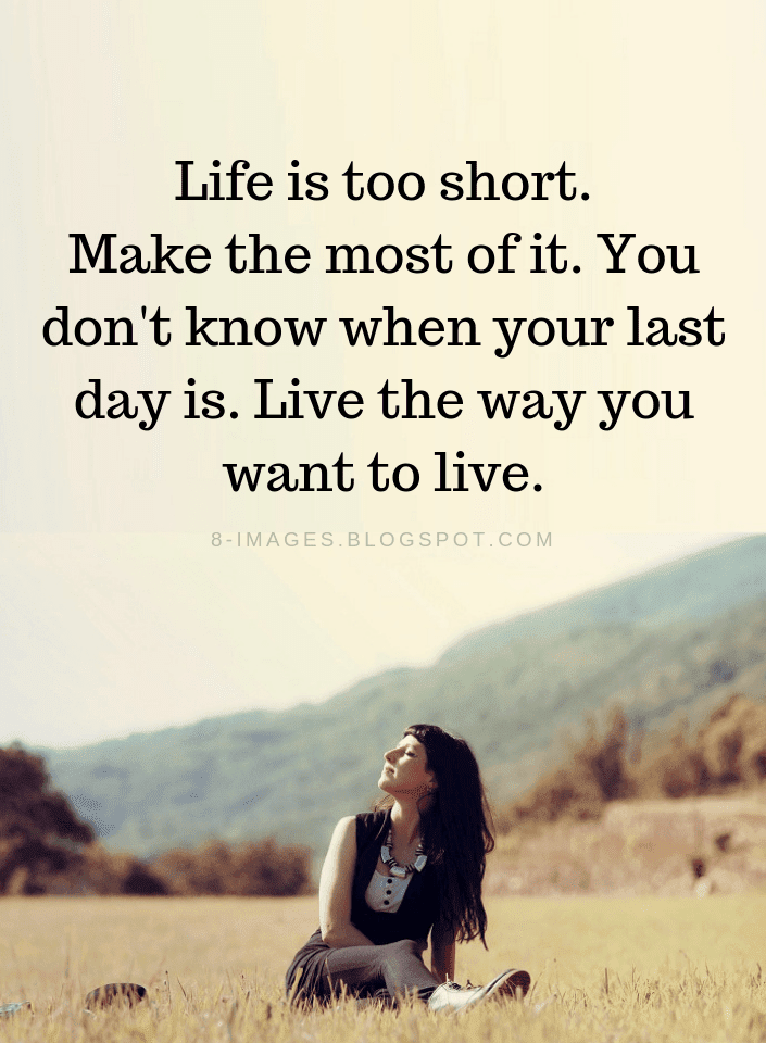 Life Quotes Life Is Too Short Make The Most Of It You Don T Know When Your Last Day Is Quotes