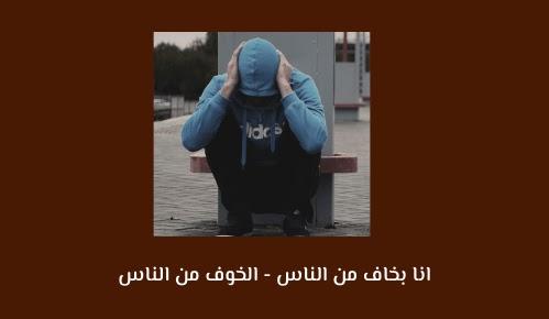 انا بخاف من الناس - الخوف من الناس - I am afraid of people