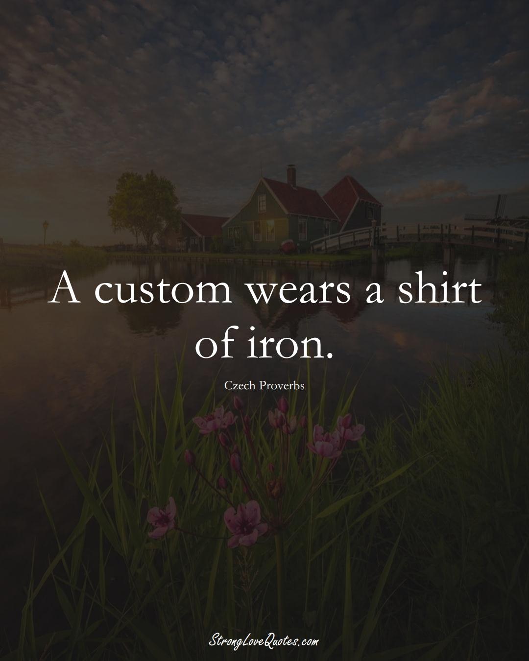 A custom wears a shirt of iron. (Czech Sayings);  #EuropeanSayings