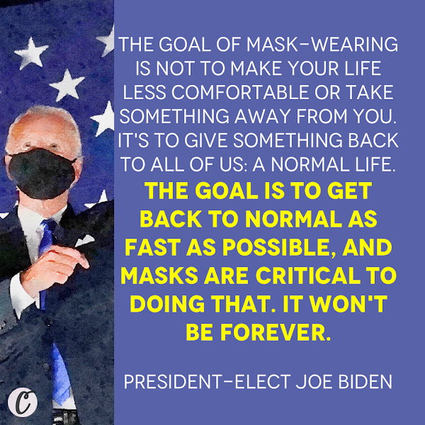The goal of mask-wearing is not to make your life less comfortable or take something away from you. It's to give something back to all of us: a normal life. The goal is to get back to normal as fast as possible, and masks are critical to doing that. It won't be forever. — President-elect Joe Biden