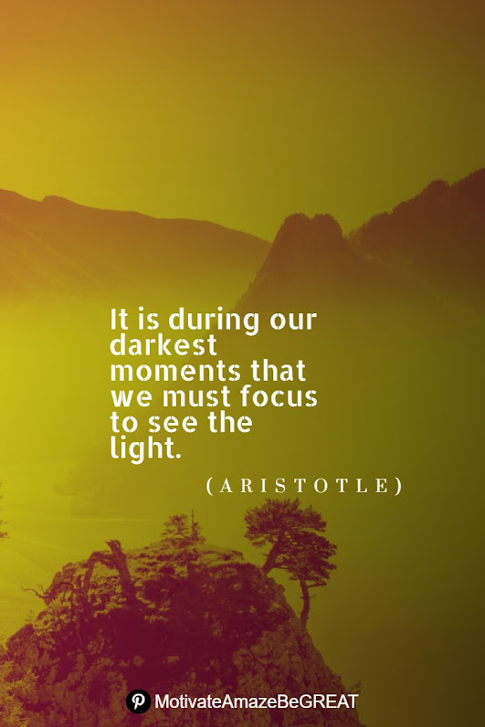 """Positive Mindset Quotes And Motivational Words For Bad Times:  """"It is during our darkest moments that we must focus to see the light."""" - Aristotle"""