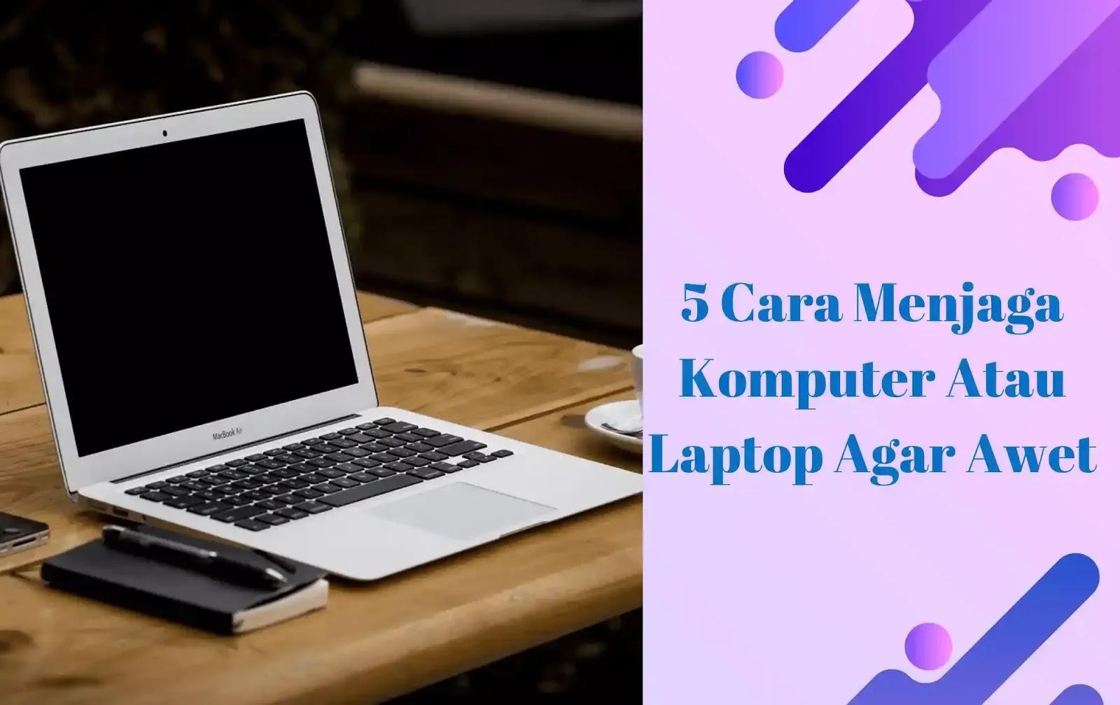 5 Cara Menjaga Komputer Atau Laptop Agar Awet