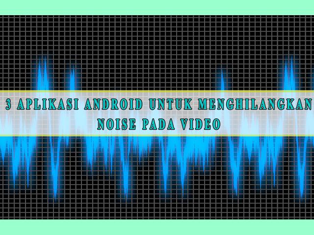 3 APLIKASI ANDROID UNTUK MENGHILANGKAN NOISE PADA VIDEO