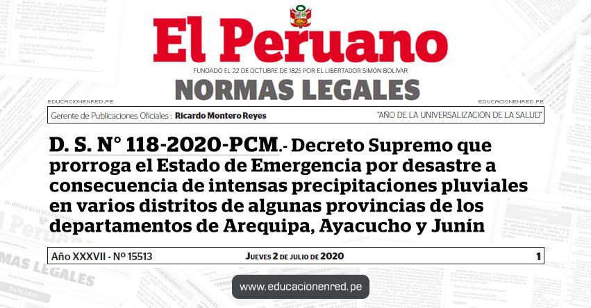 D. S. N° 118-2020-PCM.- Decreto Supremo que prorroga el Estado de Emergencia por desastre a consecuencia de intensas precipitaciones pluviales en varios distritos de algunas provincias de los departamentos de Arequipa, Ayacucho y Junín