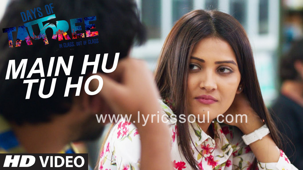 The Main Hu Tu Ho lyrics from 'Days of Tafree', The song has been sung by Arijit Singh, , . featuring Ansh Bagri, Nimisha Mehta, Sanchay Goswami, . The music has been composed by Bobby-Imran, , . The lyrics of Main Hu Tu Ho has been penned by Aditya Shri Hari, Bobby-Imran,