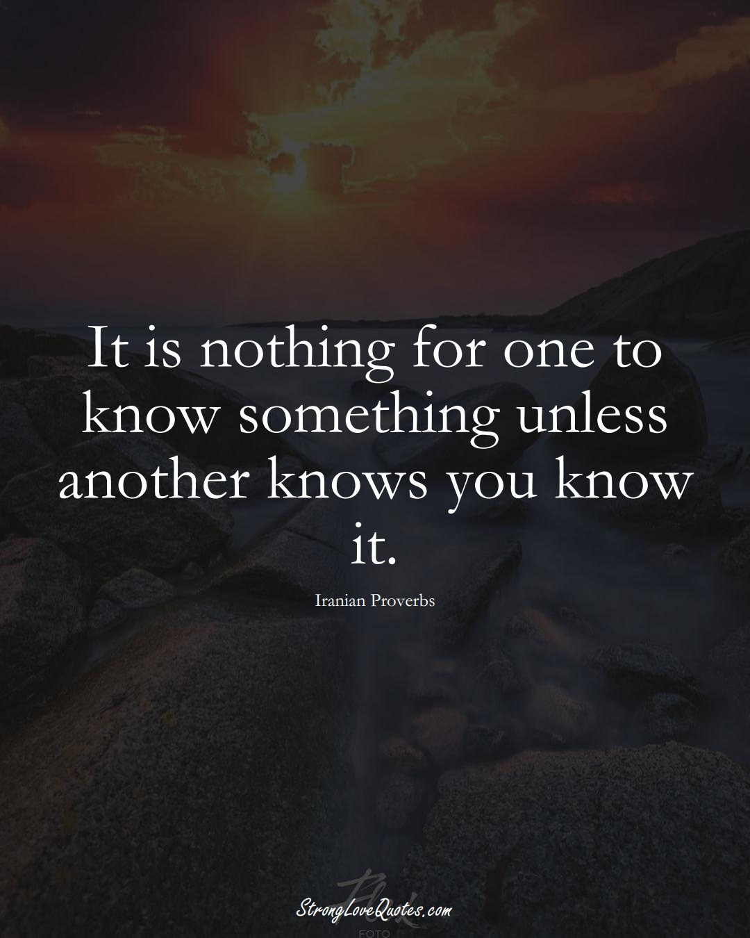It is nothing for one to know something unless another knows you know it. (Iranian Sayings);  #MiddleEasternSayings
