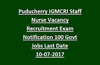 Puducherry IGMCRI Staff Nurse Vacancy Recruitment Exam Notification 100 Govt Jobs Last Date 10-07-2017