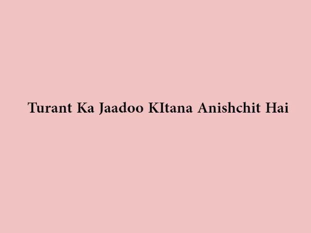 Turant Ka Jaadoo KItana Anishchit Hai