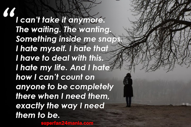 I can't take it anymore. The waiting. The wanting. Something inside me snaps. I hate myself. I hate that I have to deal with this. I hate my life. And I hate how I can't count on anyone to be completely there when I need them, exactly the way I need them to be.