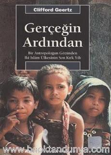Clifford Geertz – Gerçeğin Ardından - Bir Antropoloğun Gözünden İki İslam Ülkesinin Son Kırk Yılı