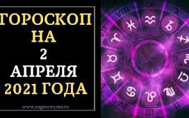 ГОРОСКОП НА 2 АПРЕЛЯ 2021 ГОДА