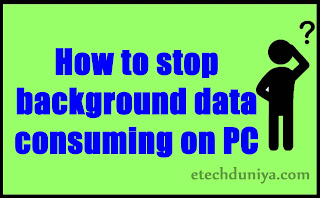 How to stop background internet data consuming on Windows 7/ 8/ 8.1/ 10