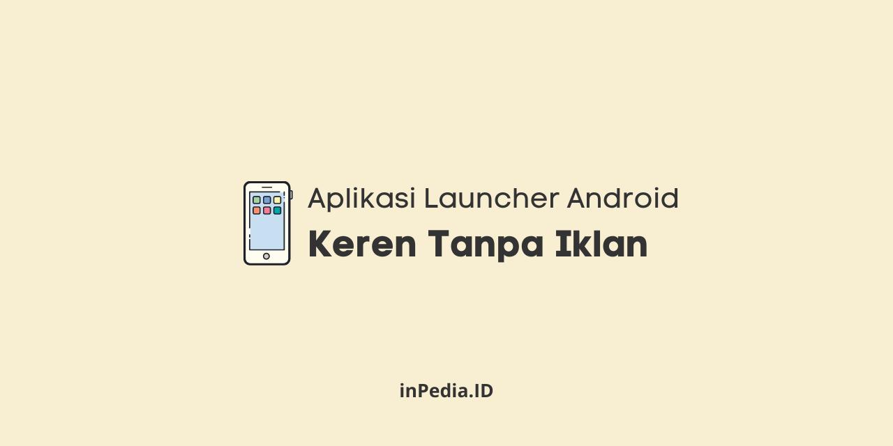 aplikasi launcher android keren, download aplikasi launcher 3d, aplikasi launcher android ringan