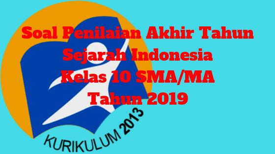 Soal Penilaian Akhir Tahun Sejarah Indonesia Kelas 10 SMA/MA Tahun 2019