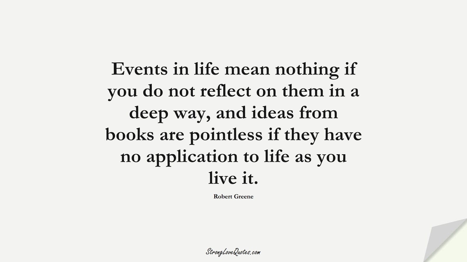 Events in life mean nothing if you do not reflect on them in a deep way, and ideas from books are pointless if they have no application to life as you live it. (Robert Greene);  #KnowledgeQuotes