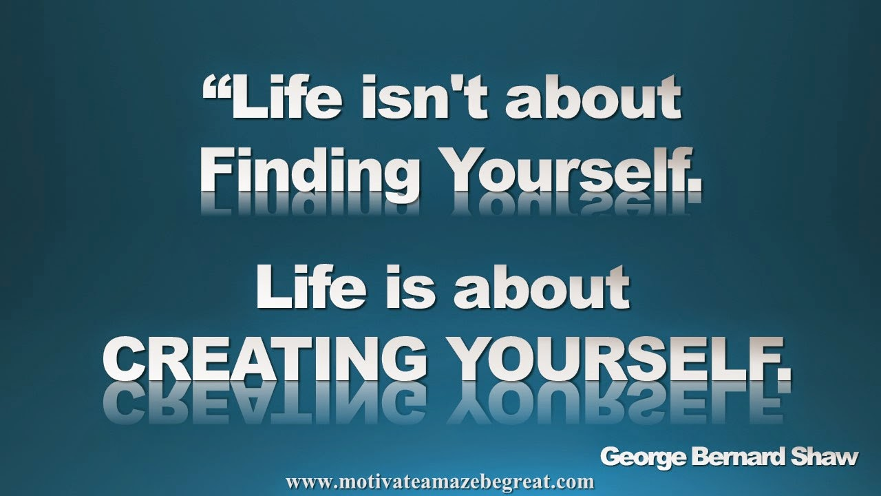 Picture quote featured in our Inspirational Picture Quotes To Achieve Success in Life: Life isn't about finding yourself. Life is about creating yourself. - George Bernard Shaw