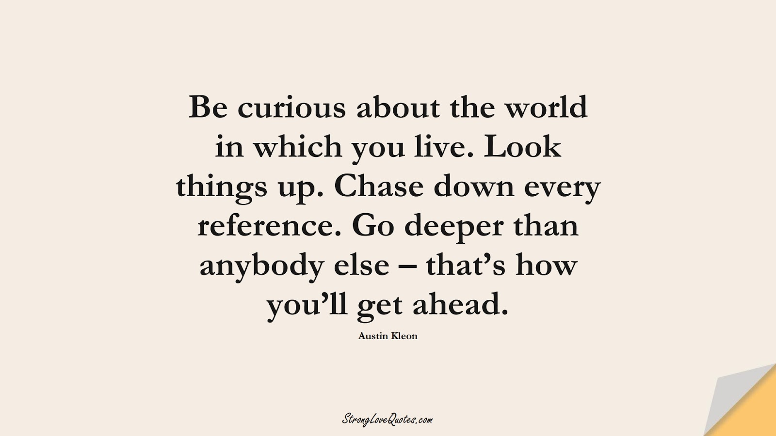 Be curious about the world in which you live. Look things up. Chase down every reference. Go deeper than anybody else – that's how you'll get ahead. (Austin Kleon);  #LearningQuotes