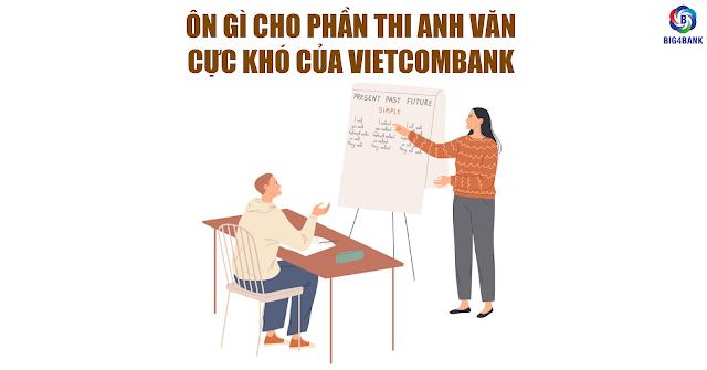 Ôn Gì Cho Phần Thi Anh Văn Cực Khó Của Vietcombank