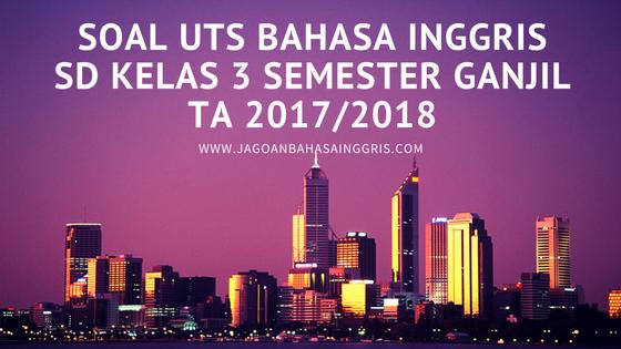 Download Soal UTS Bahasa Inggris SD dan Kunci Jawabannya Soal UTS Bahasa Inggris SD Kelas 3 Semester Ganjil TA 2017/2018