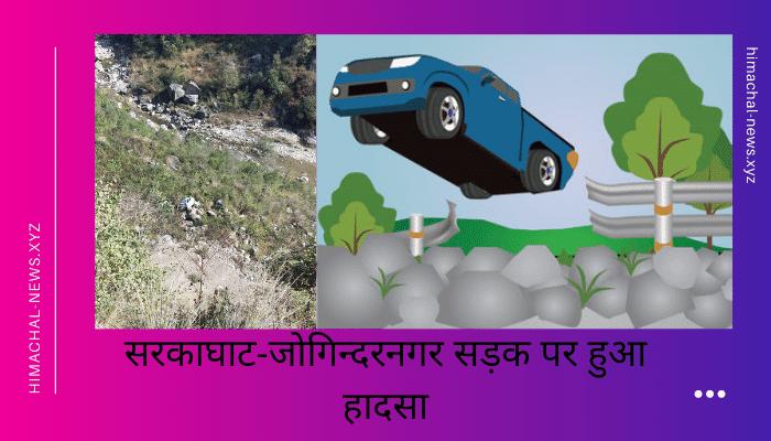 सरकाघाट-जोगिन्दरनगर सड़क पर हुआ हादसा, 200 मीटर नीचे खड्ड में गिरी कार...