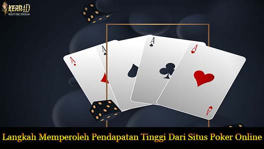 Langkah Memperoleh Pendapatan Tinggi Dari Situs Poker Online