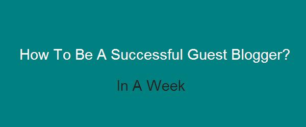 How To Be A Successful Guest Blogger In A Week