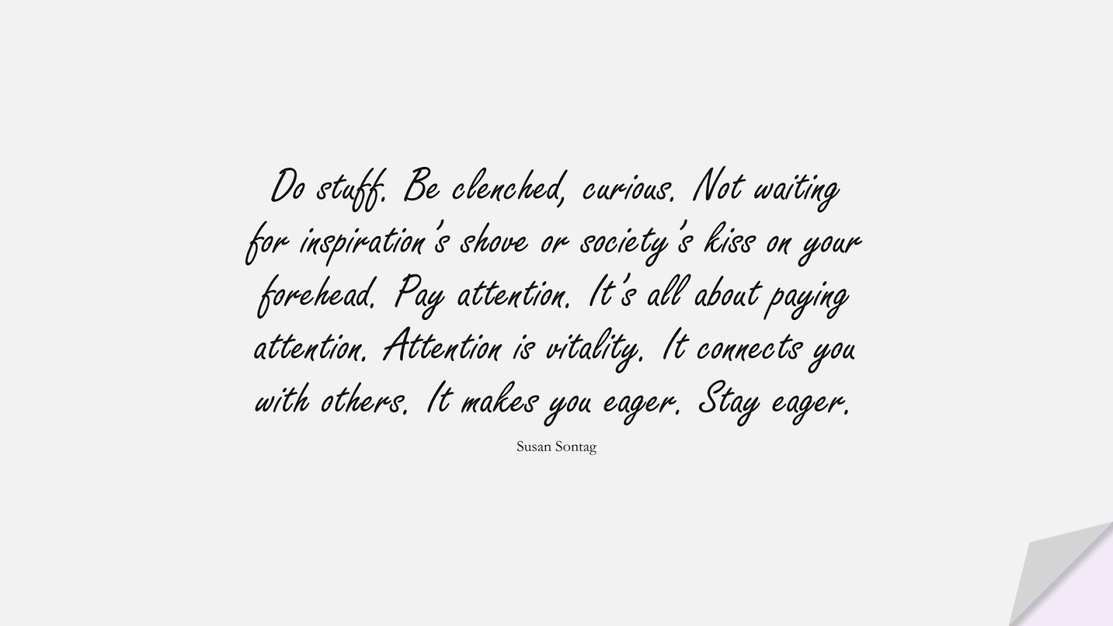 Do stuff. Be clenched, curious. Not waiting for inspiration's shove or society's kiss on your forehead. Pay attention. It's all about paying attention. Attention is vitality. It connects you with others. It makes you eager. Stay eager. (Susan Sontag);  #LifeQuotes