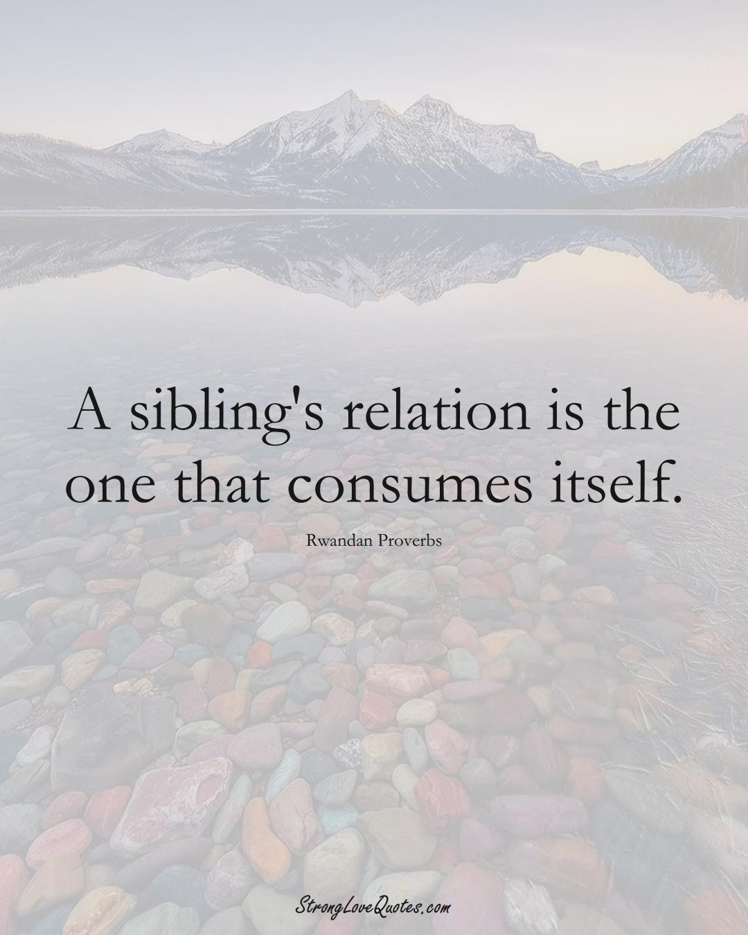 A sibling's relation is the one that consumes itself. (Rwandan Sayings);  #AfricanSayings